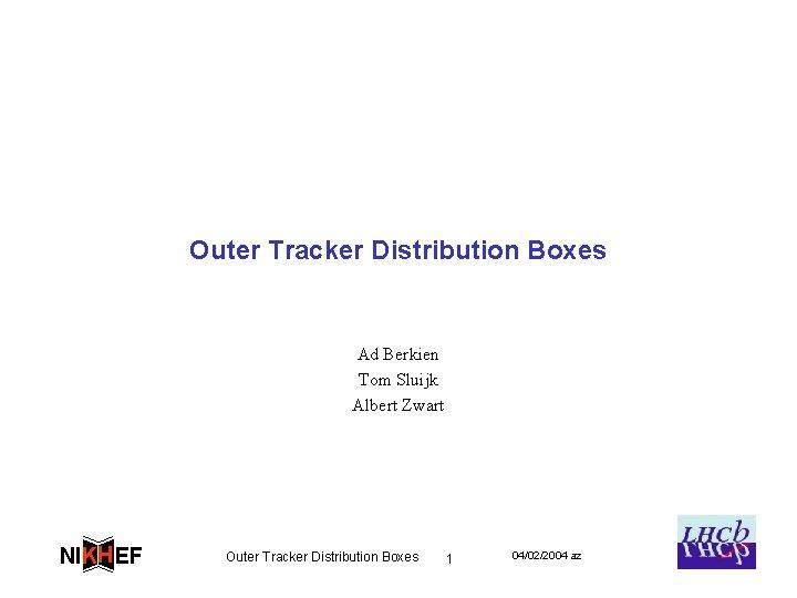 Outer Tracker Distribution Boxes Ad Berkien Tom Sluijk Albert Zwart NIKH EF Outer Tracker