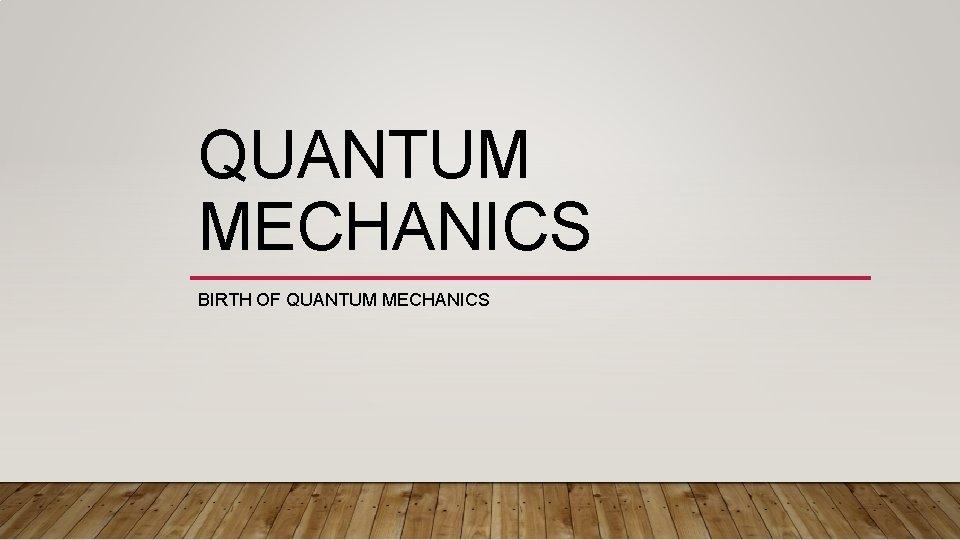 QUANTUM MECHANICS BIRTH OF QUANTUM MECHANICS