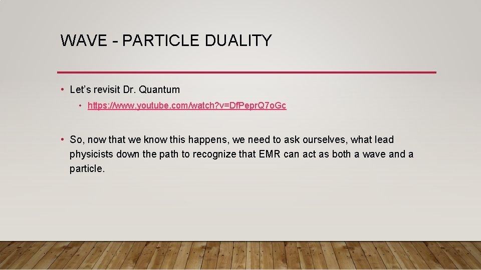 WAVE – PARTICLE DUALITY • Let's revisit Dr. Quantum • https: //www. youtube. com/watch?