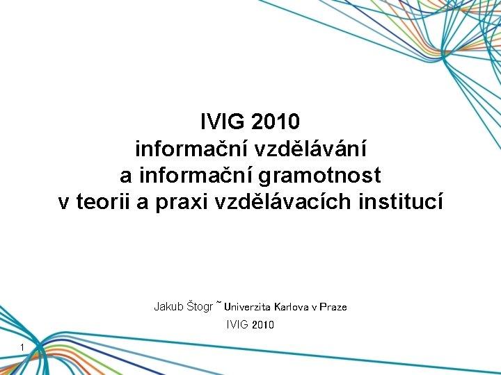 IVIG 2010 informační vzdělávání a informační gramotnost v teorii a praxi vzdělávacích institucí Jakub