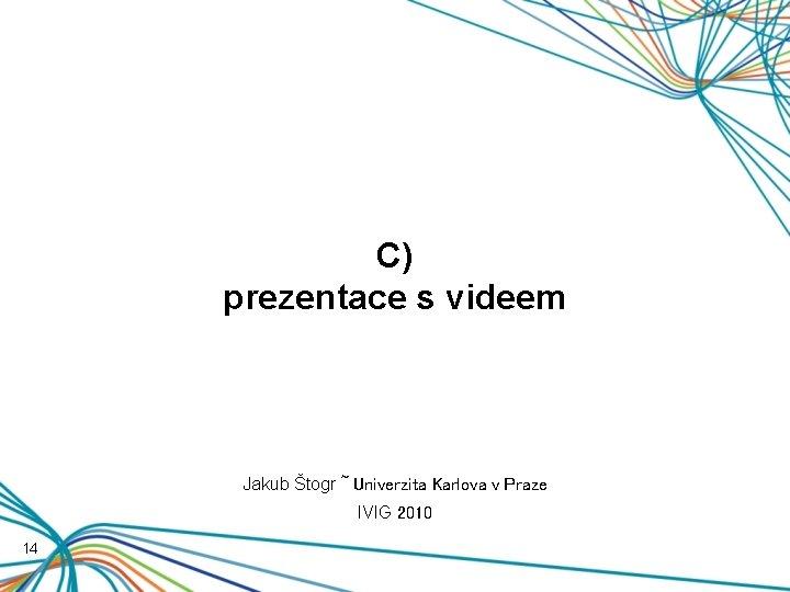 C) prezentace s videem Jakub Štogr ~ Univerzita Karlova v Praze IVIG 2010 14