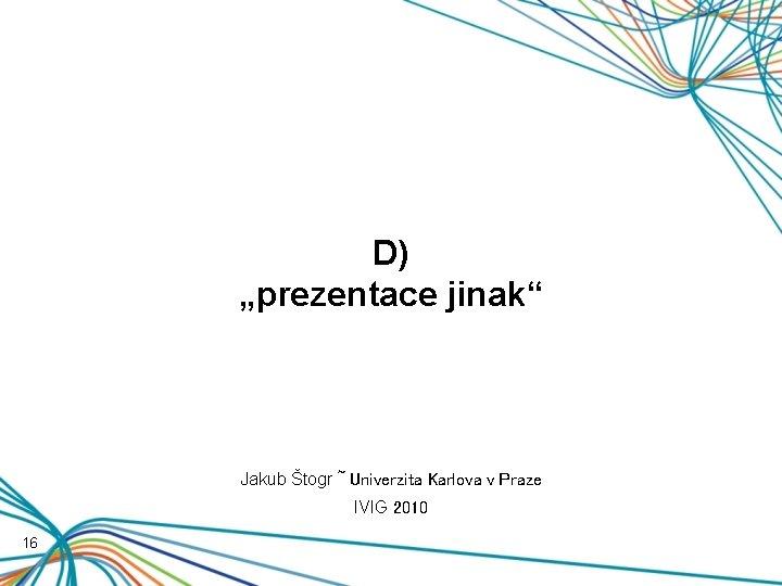 """D) """"prezentace jinak"""" Jakub Štogr ~ Univerzita Karlova v Praze IVIG 2010 16"""