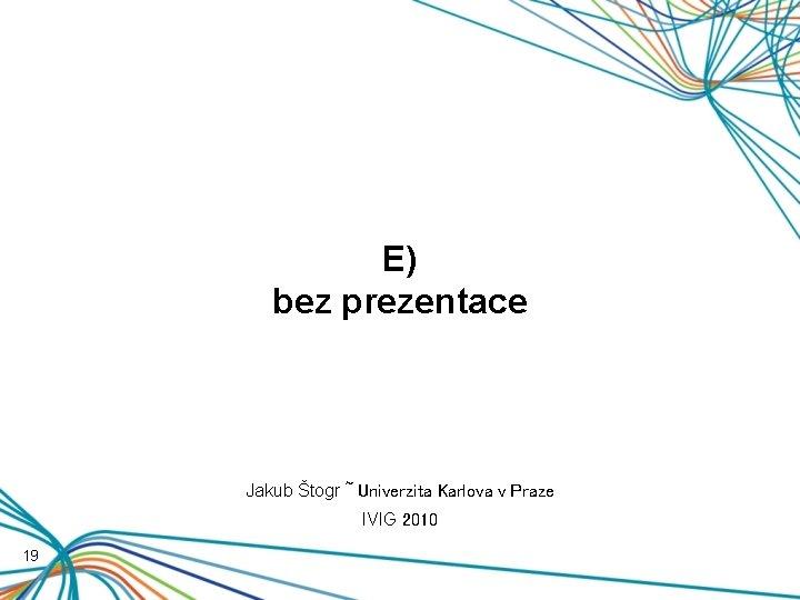 E) bez prezentace Jakub Štogr ~ Univerzita Karlova v Praze IVIG 2010 19