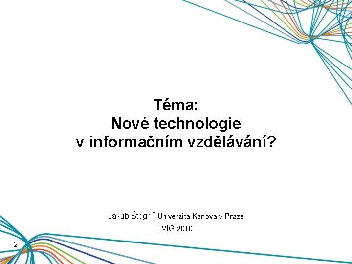 Téma: Nové technologie v informačním vzdělávání? Jakub Štogr ~ Univerzita Karlova v Praze IVIG