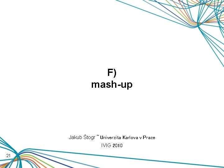 F) mash-up Jakub Štogr ~ Univerzita Karlova v Praze IVIG 2010 21