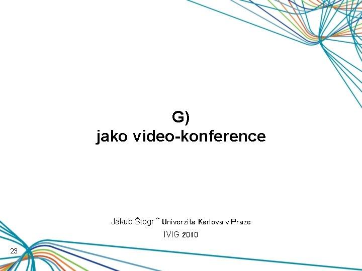 G) jako video-konference Jakub Štogr ~ Univerzita Karlova v Praze IVIG 2010 23