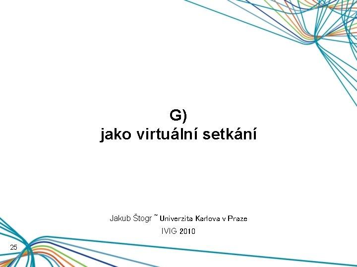 G) jako virtuální setkání Jakub Štogr ~ Univerzita Karlova v Praze IVIG 2010 25