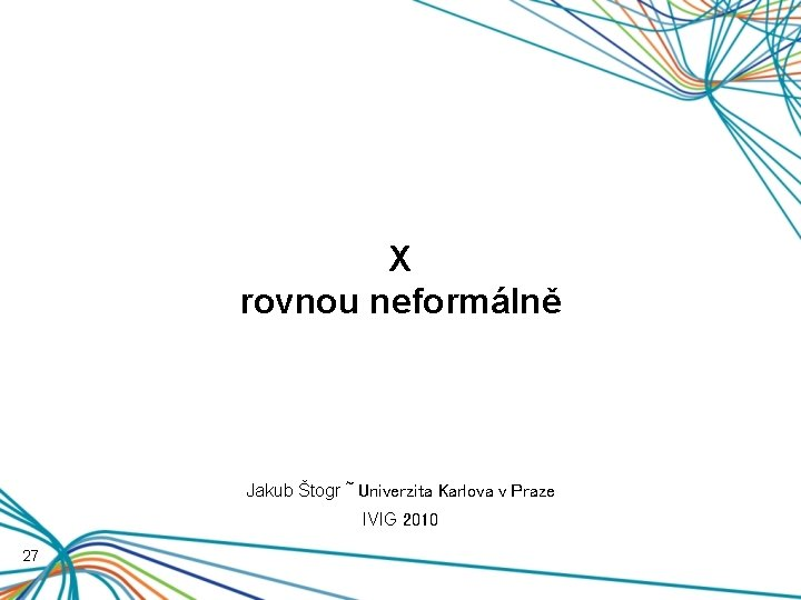 X rovnou neformálně Jakub Štogr ~ Univerzita Karlova v Praze IVIG 2010 27