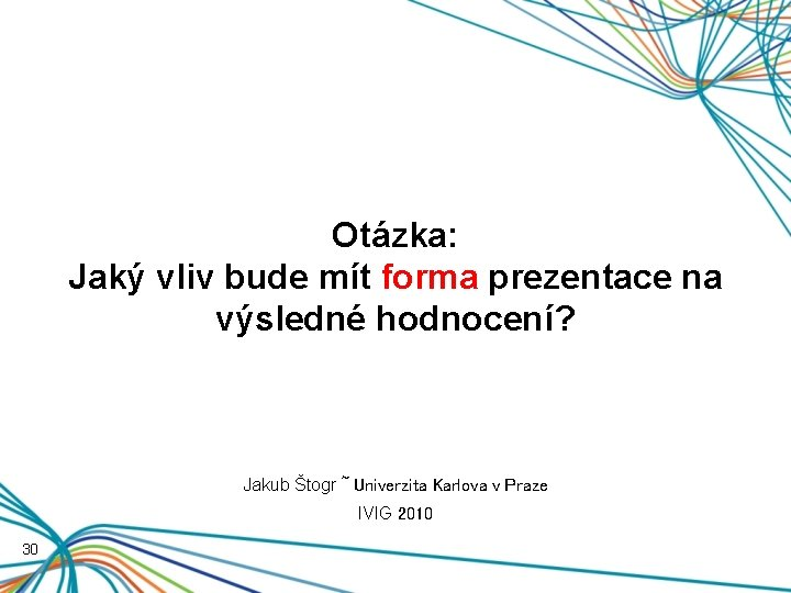 Otázka: Jaký vliv bude mít forma prezentace na výsledné hodnocení? Jakub Štogr ~ Univerzita