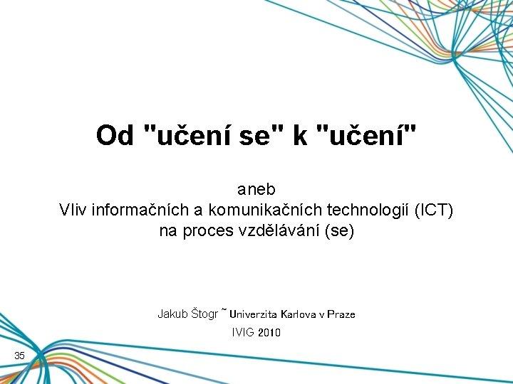 """Od """"učení se"""" k """"učení"""" aneb Vliv informačních a komunikačních technologií (ICT) na proces"""