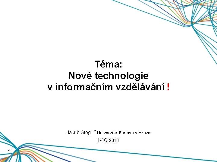 Téma: Nové technologie v informačním vzdělávání ! Jakub Štogr ~ Univerzita Karlova v Praze