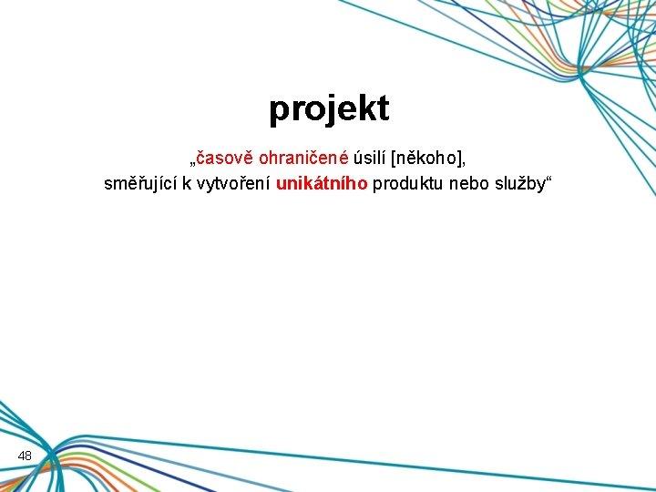 """projekt """"časově ohraničené úsilí [někoho], směřující k vytvoření unikátního produktu nebo služby"""" 48"""