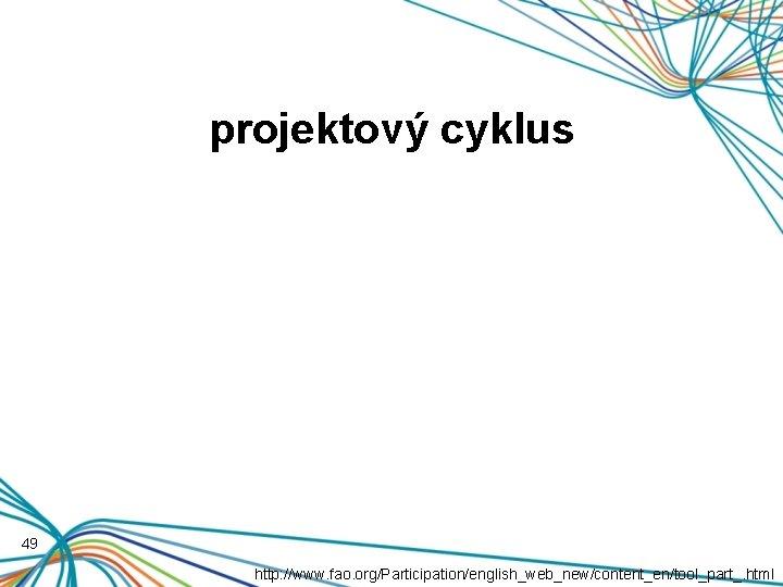 projektový cyklus 49 http: //www. fao. org/Participation/english_web_new/content_en/tool_part_. html