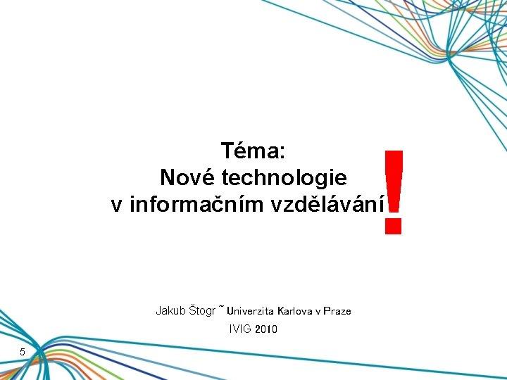 ! Téma: Nové technologie v informačním vzdělávání ! Jakub Štogr ~ Univerzita Karlova v