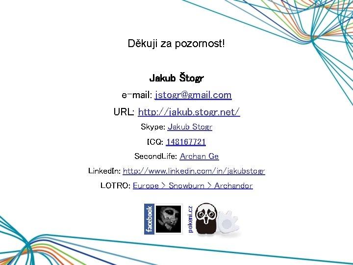 Děkuji za pozornost! Jakub Štogr e-mail: jstogr@gmail. com URL: http: //jakub. stogr. net/ Skype: