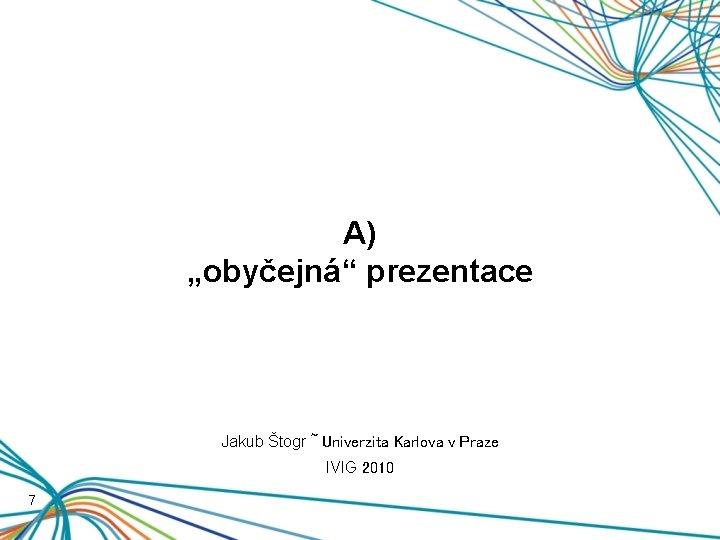 """A) """"obyčejná"""" prezentace Jakub Štogr ~ Univerzita Karlova v Praze IVIG 2010 7"""