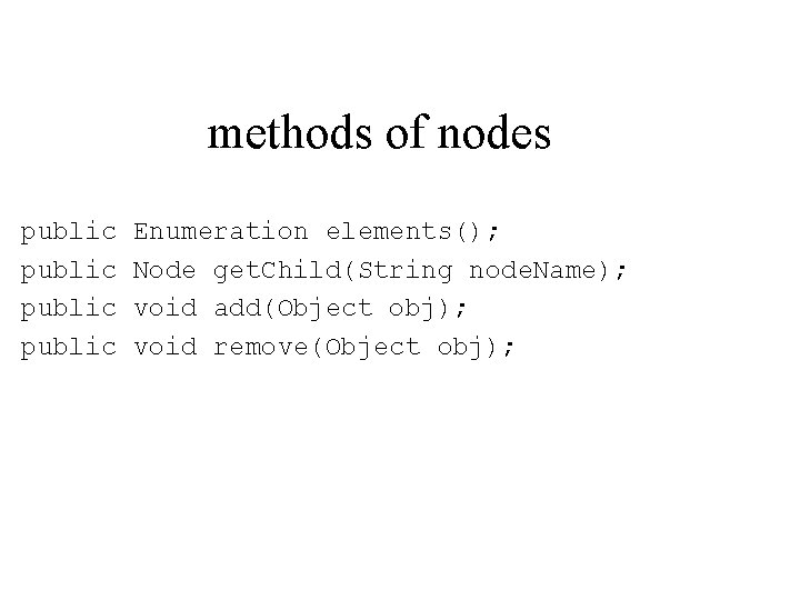 methods of nodes public Enumeration elements(); Node get. Child(String node. Name); void add(Object obj);