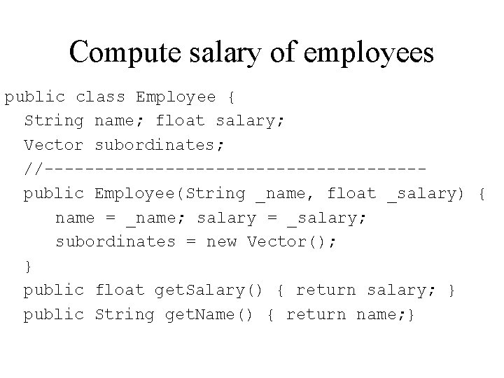 Compute salary of employees public class Employee { String name; float salary; Vector subordinates;