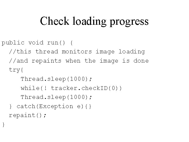Check loading progress public void run() { //this thread monitors image loading //and repaints