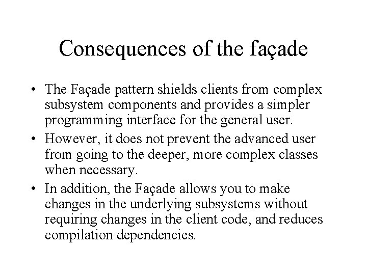 Consequences of the façade • The Façade pattern shields clients from complex subsystem components