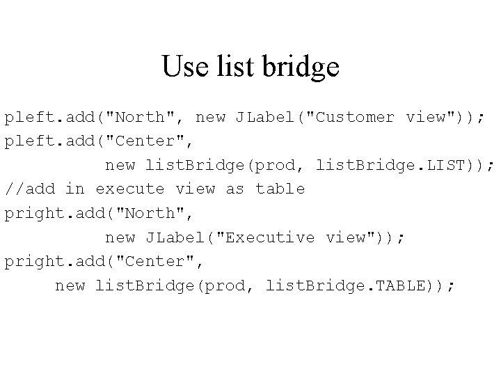 """Use list bridge pleft. add(""""North"""", new JLabel(""""Customer view"""")); pleft. add(""""Center"""", new list. Bridge(prod, list."""