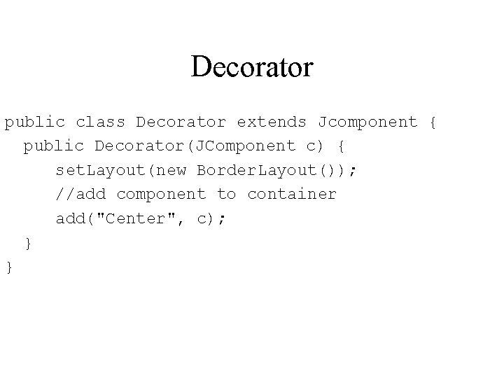 Decorator public class Decorator extends Jcomponent { public Decorator(JComponent c) { set. Layout(new Border.