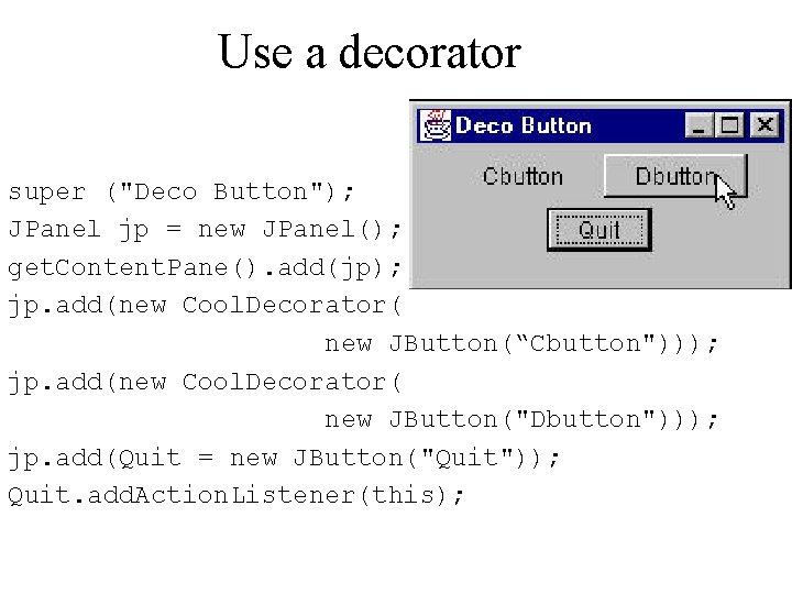 """Use a decorator super (""""Deco Button""""); JPanel jp = new JPanel(); get. Content. Pane()."""