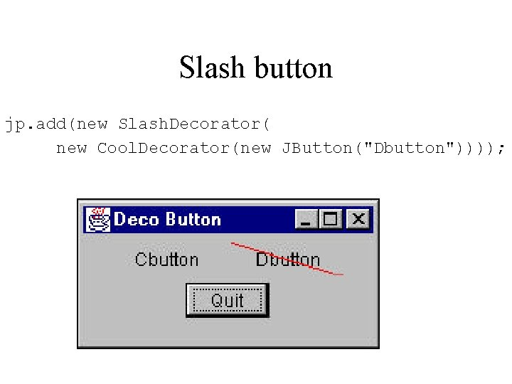 "Slash button jp. add(new Slash. Decorator( new Cool. Decorator(new JButton(""Dbutton""))));"