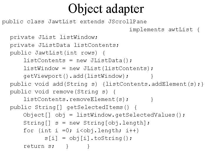 Object adapter public class Jawt. List extends JScroll. Pane implements awt. List { private