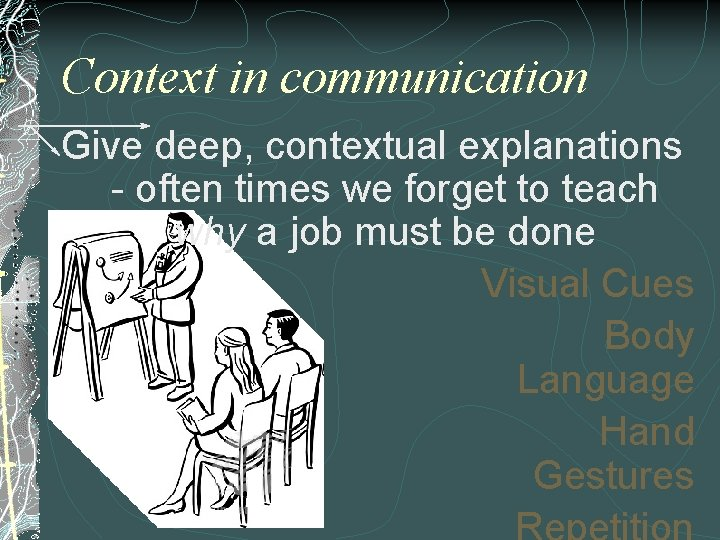 Context in communication Give deep, contextual explanations - often times we forget to teach