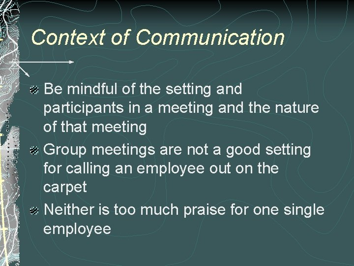 Context of Communication Be mindful of the setting and participants in a meeting and