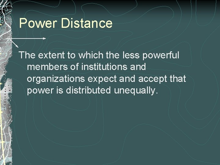 Power Distance The extent to which the less powerful members of institutions and organizations