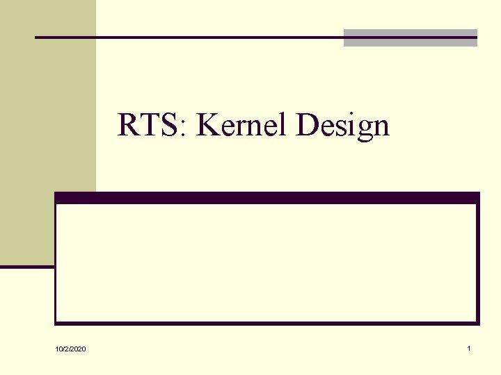 RTS: Kernel Design 10/2/2020 1