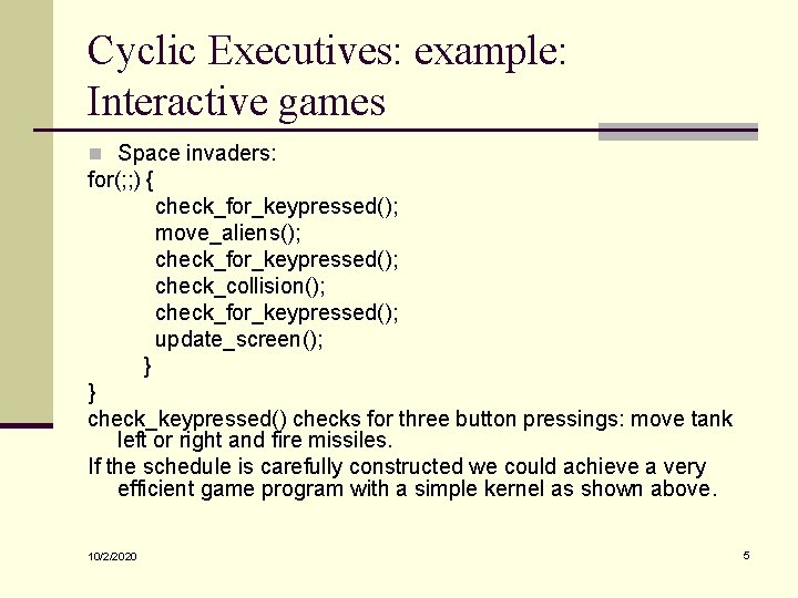 Cyclic Executives: example: Interactive games n Space invaders: for(; ; ) { check_for_keypressed(); move_aliens();