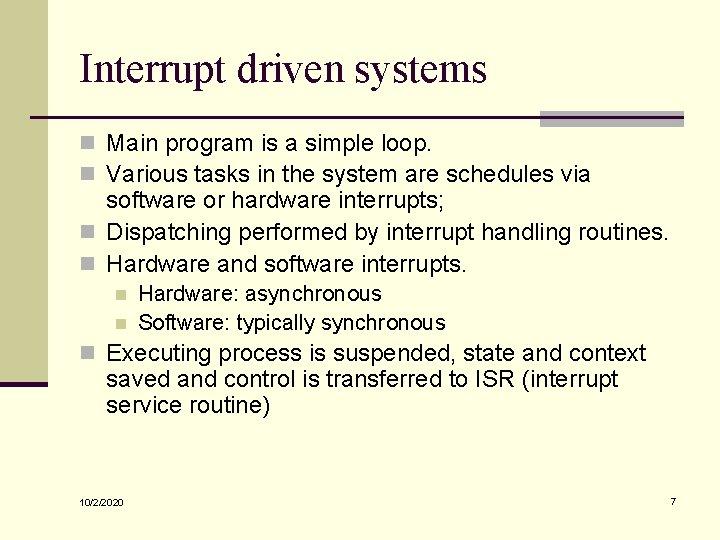 Interrupt driven systems n Main program is a simple loop. n Various tasks in