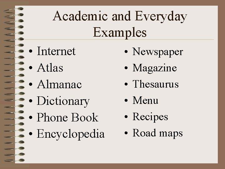 Academic and Everyday Examples • • • Internet Atlas Almanac Dictionary Phone Book Encyclopedia