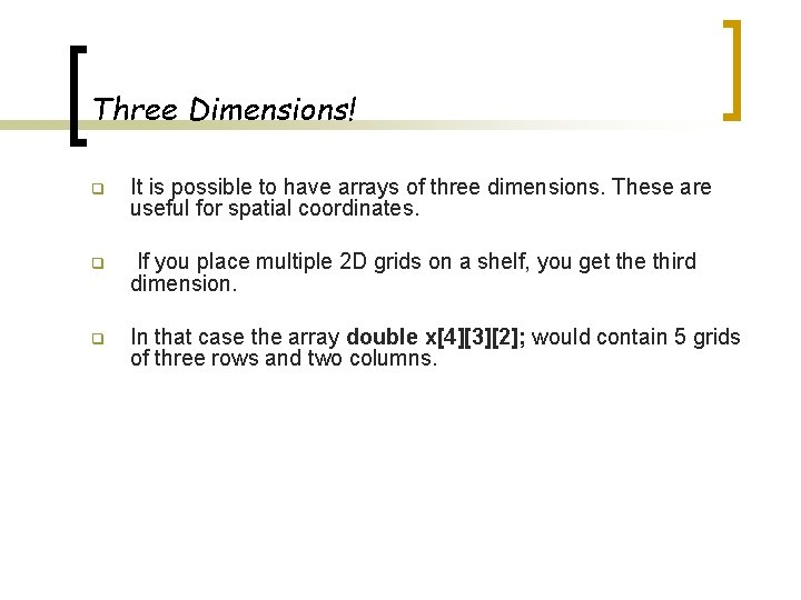 Three Dimensions! q It is possible to have arrays of three dimensions. These are