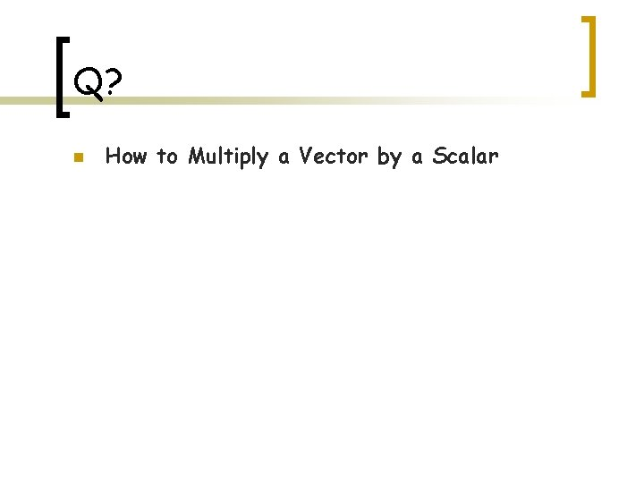 Q? n How to Multiply a Vector by a Scalar