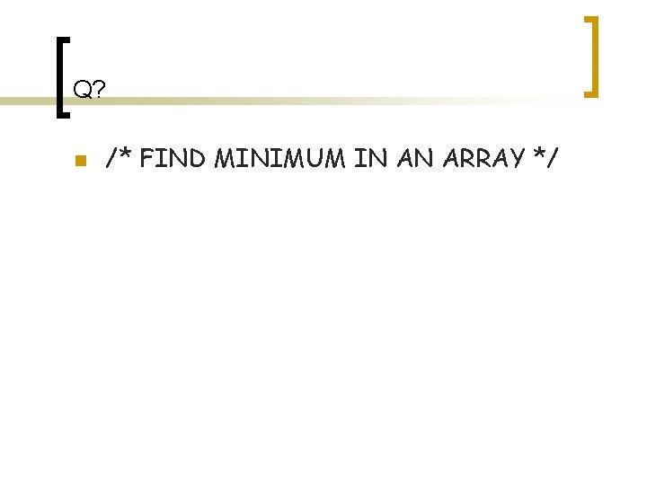 Q? n /* FIND MINIMUM IN AN ARRAY */