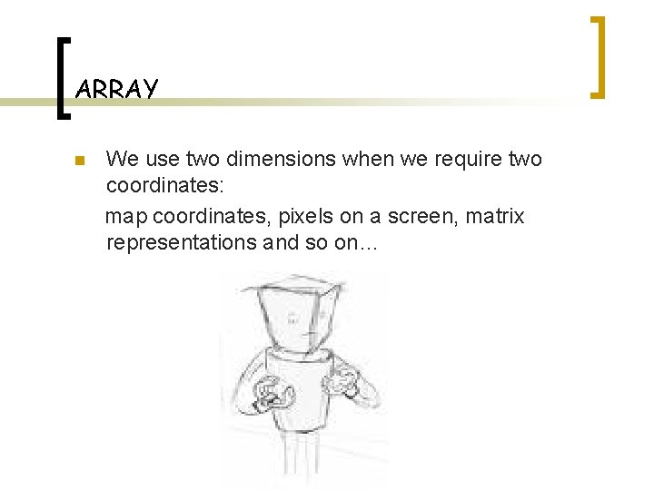 ARRAY n We use two dimensions when we require two coordinates: map coordinates, pixels