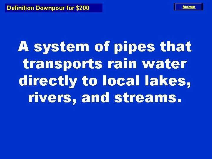 Definition Downpour for $200 Answer A system of pipes that transports rain water directly
