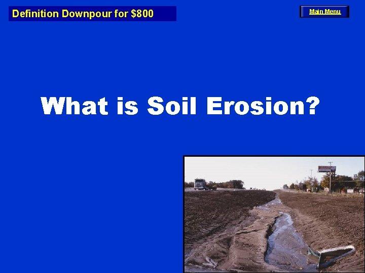 Definition Downpour for $800 Main Menu What is Soil Erosion?