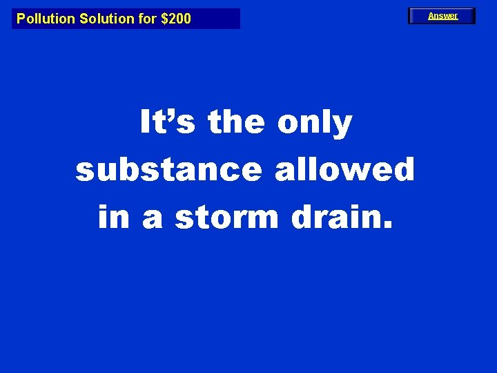 Pollution Solution for $200 It's the only substance allowed in a storm drain. Answer