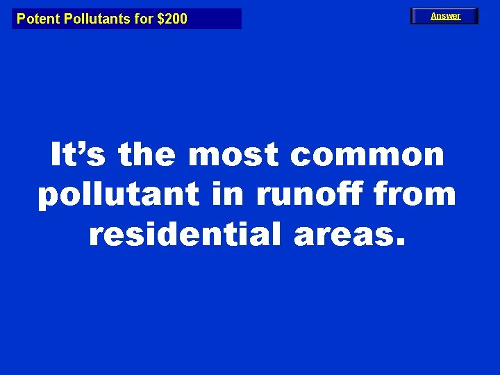 Potent Pollutants for $200 Answer It's the most common pollutant in runoff from residential