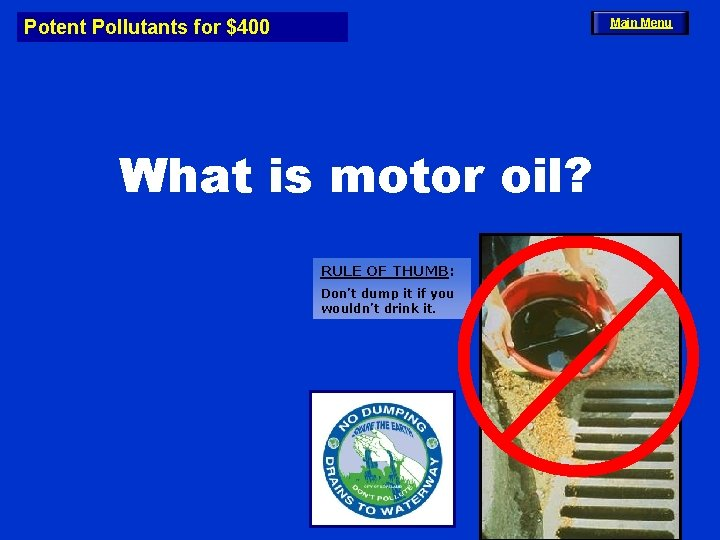Potent Pollutants for $400 Main Menu What is motor oil? RULE OF THUMB: Don't