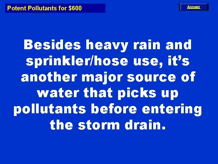Potent Pollutants for $600 Answer Besides heavy rain and sprinkler/hose use, it's another major