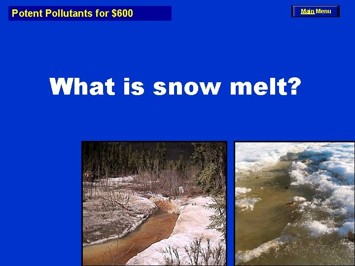 Potent Pollutants for $600 Main Menu What is snow melt?