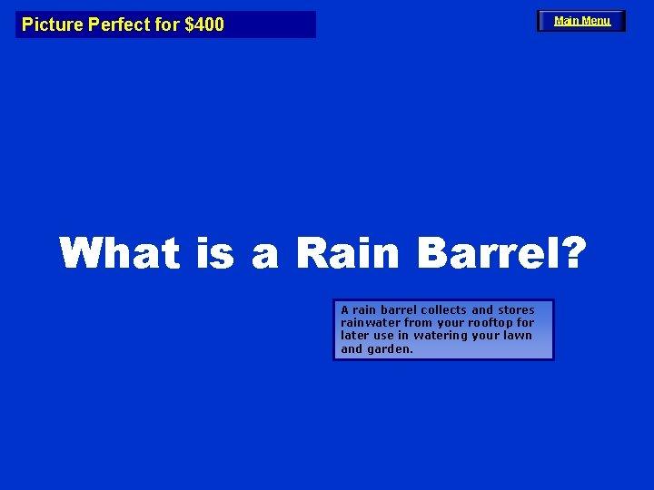 Picture Perfect for $400 Main Menu What is a Rain Barrel? A rain barrel