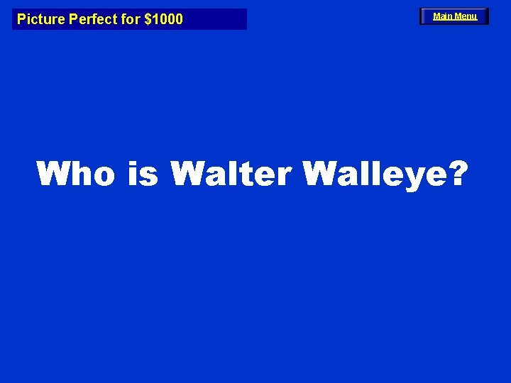 Picture Perfect for $1000 Main Menu Who is Walter Walleye?