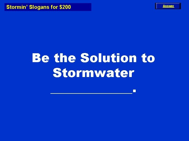 Stormin' Slogans for $200 Be the Solution to Stormwater _______. Answer